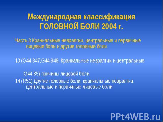 Международная классификация ГОЛОВНОЙ БОЛИ 2004 г. Часть 3 Краниальные невралгии, центральные и первичные лицевые боли и другие головные боли 13 (G44.847,G44.848, Краниальные невралгии и центральные G44.85) причины лицевой боли 14 (R51) Другие головн…