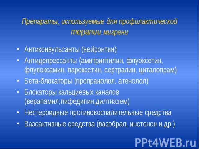 Препараты, используемые для профилактической терапии мигрени Антиконвульсанты (нейронтин) Антидепрессанты (амитриптилин, флуоксетин, флувоксамин, пароксетин, сертралин, циталопрам) Бета-блокаторы (пропранолол, атенолол) Блокаторы кальциевых каналов …