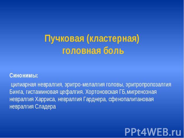 Пучковая (кластерная) головная боль Синонимы: цилиарная невралгия, эритро-мелалгия головы, эритропропозалгия Бинга, гистаминовая цефалгия. Хортоновская ГБ,мигренозная невралгия Харриса, невралгия Гарднера, сфенопалитановая невралгия Сладера