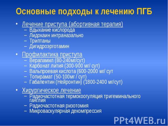 Основные подходы к лечению ПГБ Лечение приступа (абортивная терапия) Вдыхание кислорода Лидокаин интраназально Триптаны Дигидроэрготамин Профилактика приступа Верапамил (80-240мг/сут) Карбонат лития (300-900 мг/ сут) Вальпроевая кислота (600-2000 мг…
