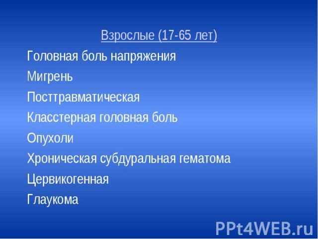 Взрослые (17-65 лет) Взрослые (17-65 лет) Головная боль напряжения Мигрень Посттравматическая Класстерная головная боль Опухоли Хроническая субдуральная гематома Цервикогенная Глаукома