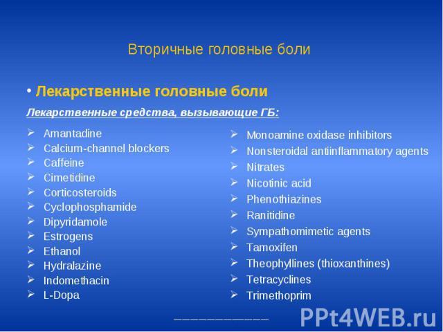 Вторичные головные боли Amantadine Calcium-channel blockers Caffeine Cimetidine Corticosteroids Cyclophosphamide Dipyridamole Estrogens Ethanol Hydralazine Indomethacin L-Dopa