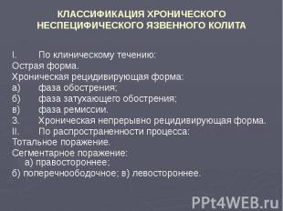 КЛАССИФИКАЦИЯ ХРОНИЧЕСКОГО НЕСПЕЦИФИЧЕСКОГО ЯЗВЕННОГО КОЛИТА I. По клиническому