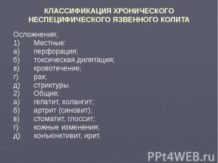 КЛАССИФИКАЦИЯ ХРОНИЧЕСКОГО НЕСПЕЦИФИЧЕСКОГО ЯЗВЕННОГО КОЛИТА Осложнения; 1) Мест