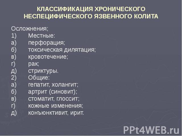 КЛАССИФИКАЦИЯ ХРОНИЧЕСКОГО НЕСПЕЦИФИЧЕСКОГО ЯЗВЕННОГО КОЛИТА Осложнения; 1) Местные: а) перфорация; б) токсическая дилятация; в) кровотечение; г) рак; д) стриктуры. 2) Общие: а) гепатит, холангит; б) артрит (синовит); в) стоматит, глоссит; г) кожные…