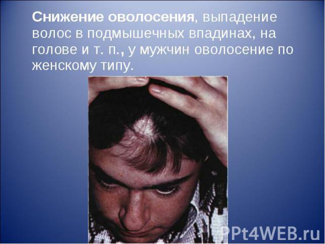 Снижение оволосения, выпадение волос в подмышечных впадинах, на голове и т. п., у мужчин оволосение по женскому типу. Снижение оволосения, выпадение волос в подмышечных впадинах, на голове и т. п., у мужчин оволосение по женскому типу.