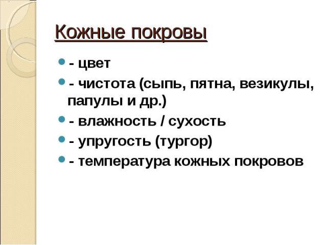 - цвет - цвет - чистота (сыпь, пятна, везикулы, папулы и др.) - влажность / сухость - упругость (тургор) - температура кожных покровов