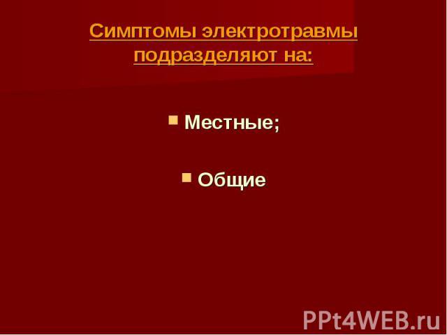 Симптомы электротравмы подразделяют на: Местные; Общие