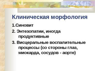 Клиническая морфология 1.Синовит 2. Энтезопатии, иногда продуктивные 3. Висцерал