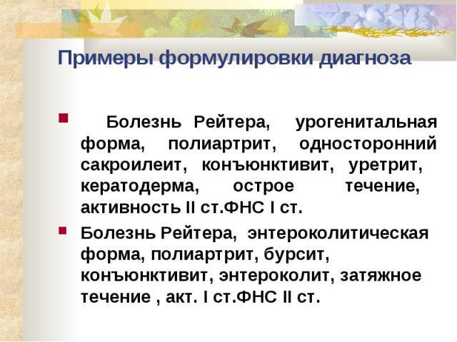 Примеры формулировки диагноза Болезнь Рейтера, урогенитальная форма, полиартрит, односторонний сакроилеит, конъюнктивит, уретрит, кератодерма, острое течение, активность II ст.ФНС I ст. Болезнь Рейтера, энтероколитическая форма, полиартрит, бурсит, …