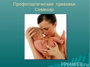 Профилактические прививки. Семинар.