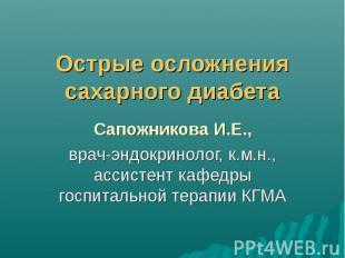 Острые осложнения сахарного диабета Сапожникова И.Е., врач-эндокринолог, к.м.н.,