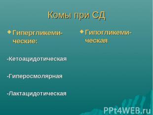 Комы при СД Гипергликеми-ческие: -Кетоацидотическая -Гиперосмолярная -Лактацидот