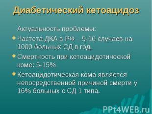 Диабетический кетоацидоз Актуальность проблемы: Частота ДКА в РФ – 5-10 случаев