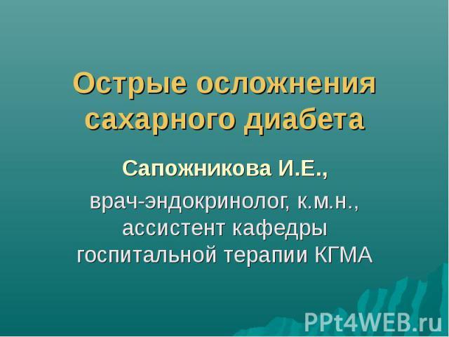 Острые осложнения сахарного диабета Сапожникова И.Е., врач-эндокринолог, к.м.н., ассистент кафедры госпитальной терапии КГМА