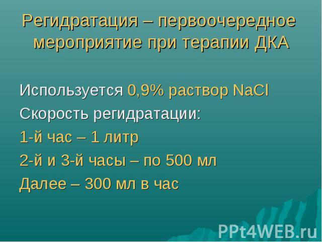 Регидратация – первоочередное мероприятие при терапии ДКА Используется 0,9% раствор NaCl Скорость регидратации: 1-й час – 1 литр 2-й и 3-й часы – по 500 мл Далее – 300 мл в час