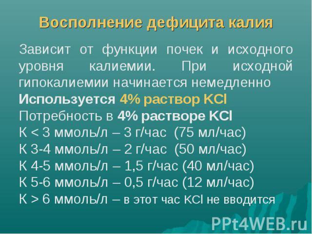 Восполнение дефицита калия Зависит от функции почек и исходного уровня калиемии. При исходной гипокалиемии начинается немедленно Используется 4% раствор KCl Потребность в 4% растворе KCl К < 3 ммоль/л – 3 г/час (75 мл/час) К 3-4 ммоль/л – 2 г/час…