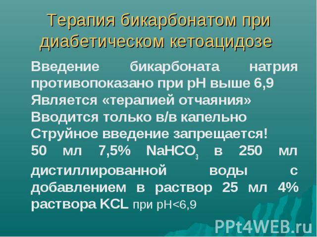 Терапия бикарбонатом при диабетическом кетоацидозе Введение бикарбоната натрия противопоказано при рН выше 6,9 Является «терапией отчаяния» Вводится только в/в капельно Струйное введение запрещается! 50 мл 7,5% NaHCO3 в 250 мл дистиллированной воды …