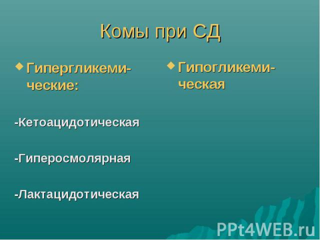 Комы при СД Гипергликеми-ческие: -Кетоацидотическая -Гиперосмолярная -Лактацидотическая