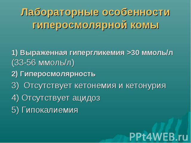 Лабораторные особенности гиперосмолярной комы 1) Выраженная гипергликемия >30 ммоль/л (33-56 ммоль/л) 2) Гиперосмолярность 3) Отсутствует кетонемия и кетонурия 4) Отсутствует ацидоз 5) Гипокалиемия