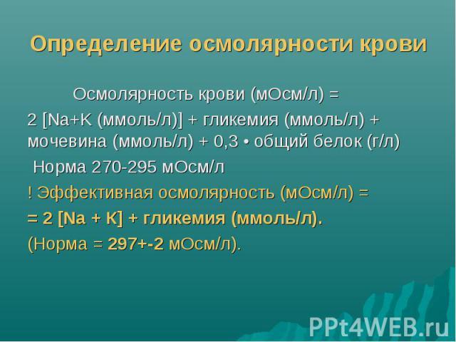 Определение осмолярности крови Осмолярность крови (мОсм/л) = 2 [Na+K (ммоль/л)] + гликемия (ммоль/л) + мочевина (ммоль/л) + 0,3 • общий белок (г/л) Норма 270-295 мОсм/л ! Эффективная осмолярность (мОсм/л) = = 2 [Na + К] + гликемия (ммоль/л). (Норма …