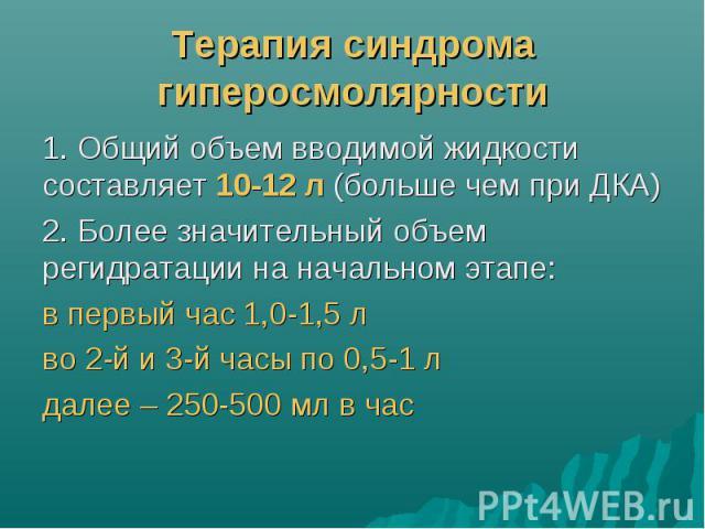 Терапия синдрома гиперосмолярности 1. Общий объем вводимой жидкости составляет 10-12 л (больше чем при ДКА) 2. Более значительный объем регидратации на начальном этапе: в первый час 1,0-1,5 л во 2-й и 3-й часы по 0,5-1 л далее – 250-500 мл в час