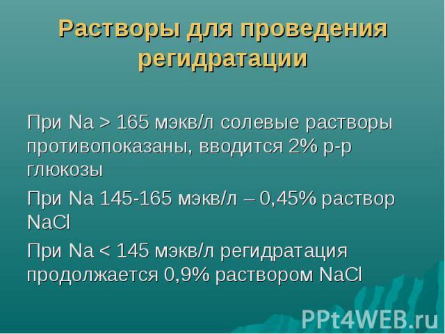 Растворы для проведения регидратации При Na > 165 мэкв/л солевые растворы противопоказаны, вводится 2% р-р глюкозы При Na 145-165 мэкв/л – 0,45% раствор NaCl При Na < 145 мэкв/л регидратация продолжается 0,9% раствором NaCl
