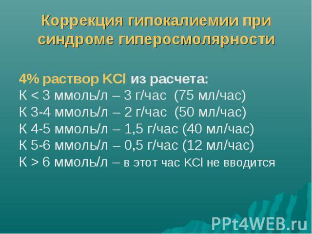 Коррекция гипокалиемии при синдроме гиперосмолярности 4% раствор KCl из расчета: К < 3 ммоль/л – 3 г/час (75 мл/час) К 3-4 ммоль/л – 2 г/час (50 мл/час) К 4-5 ммоль/л – 1,5 г/час (40 мл/час) К 5-6 ммоль/л – 0,5 г/час (12 мл/час) К > 6 ммоль/л …