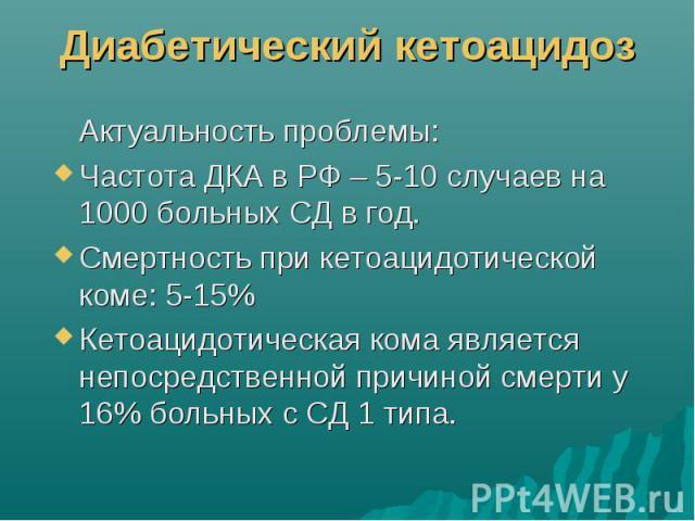 Диабетический кетоацидоз Актуальность проблемы: Частота ДКА в РФ – 5-10 случаев на 1000 больных СД в год. Смертность при кетоацидотической коме: 5-15% Кетоацидотическая кома является непосредственной причиной смерти у 16% больных с СД 1 типа.