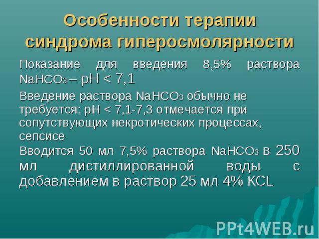 Особенности терапии синдрома гиперосмолярности Показание для введения 8,5% раствора NaHCO3 – рН < 7,1 Введение раствора NaHCO3 обычно не требуется: рН < 7,1-7,3 отмечается при сопутствующих некротических процессах, сепсисе Вводится 50 мл 7,5% …