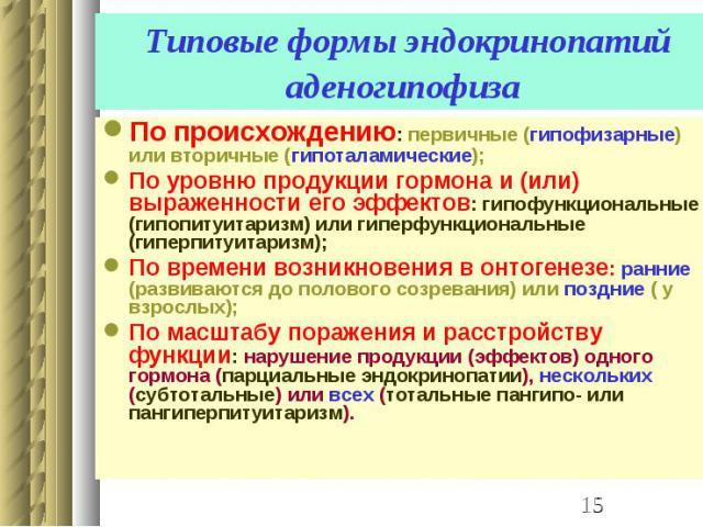 Типовые формы эндокринопатий аденогипофиза По происхождению: первичные (гипофизарные) или вторичные (гипоталамические); По уровню продукции гормона и (или) выраженности его эффектов: гипофункциональные (гипопитуитаризм) или гиперфункциональные (гипе…