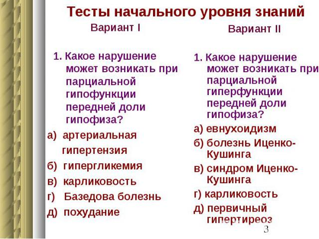 Тесты начального уровня знаний Вариант I 1. Какое нарушение может возникать при парциальной гипофункции передней доли гипофиза? а) артериальная гипертензия б) гипергликемия в) карликовость г) Базедова болезнь д) похудание