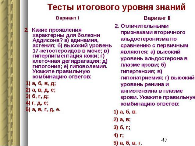 Тесты итогового уровня знаний Вариант I 2. Какие проявления характерны для болезни Аддисона? а) адинамия, астения; б) высокий уровень 17-кетостероидов в моче; в) гиперпигментация кожи; г) клеточная дегидратация; д) гипотония; е) гиповолемия. Укажите…