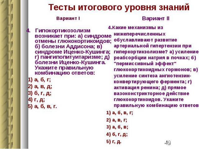 Тесты итогового уровня знаний Вариант I 4. Гипокортикозолизм возникает при: а) синдроме отмены глюкокортикоидов; б) болезни Аддисона; в) синдроме Иценко-Кушинга; г) пангипопитуитаризме; д) болезни Иценко-Кушинга. Укажите правильную комбинацию ответо…