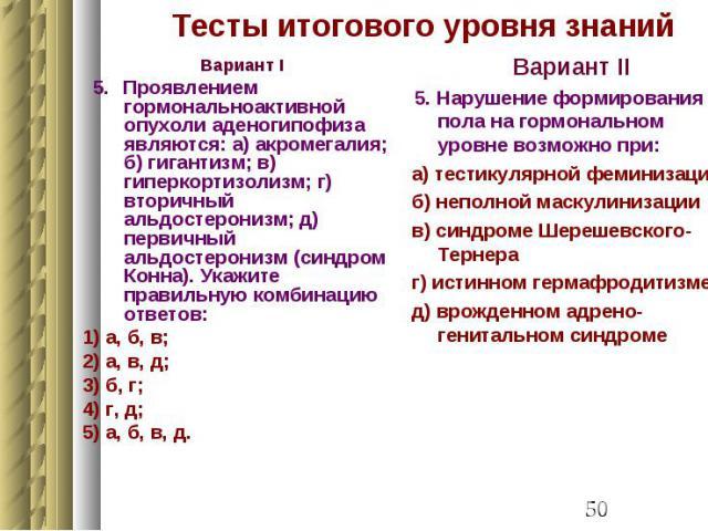 Тесты итогового уровня знаний Вариант I 5. Проявлением гормональноактивной опухоли аденогипофиза являются: а) акромегалия; б) гигантизм; в) гиперкортизолизм; г) вторичный альдостеронизм; д) первичный альдостеронизм (синдром Конна). Укажите правильну…
