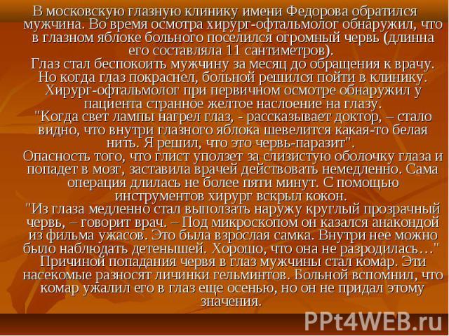 В московскую глазную клинику имени Федорова обратился мужчина. Во время осмотра хирург-офтальмолог обнаружил, что в глазном яблоке больного поселился огромный червь (длинна его составляла 11 сантиметров). Глаз стал беспокоить мужчину за месяц до обр…