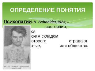 ОПРЕДЕЛЕНИЕ ПОНЯТИЯ Психопатии (K. Schneider,1923) – болезненные состояния, проя