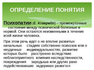ОПРЕДЕЛЕНИЕ ПОНЯТИЯ Психопатии (Е. Kraepelin) – промежуточные состояния между пс