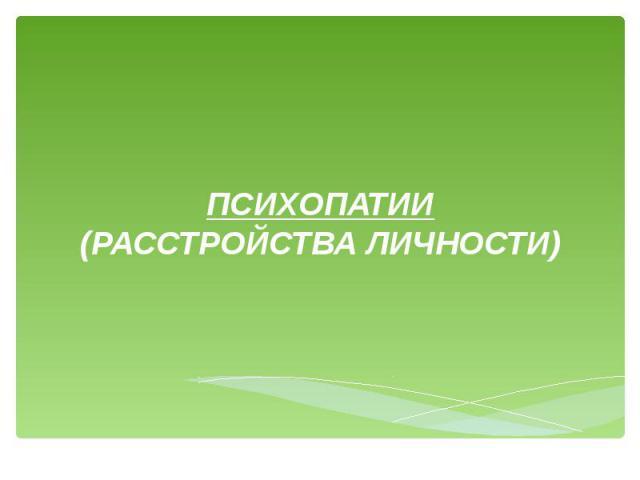 ПСИХОПАТИИ (РАССТРОЙСТВА ЛИЧНОСТИ)