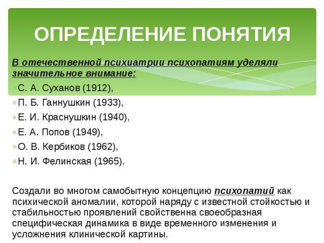 ОПРЕДЕЛЕНИЕ ПОНЯТИЯ В отечественной психиатрии психопатиям уделяли значительное внимание: С. А. Суханов (1912), П. Б. Ганнушкин (1933), Е. И. Краснушкин (1940), Е. А. Попов (1949), О. В. Кербиков (1962), Н. И. Фелинская (1965). Создали во многом сам…