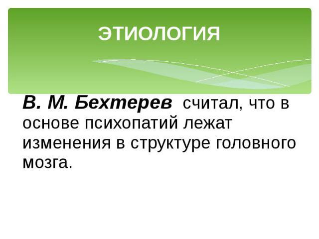 ЭТИОЛОГИЯ В. М. Бехтерев считал, что в основе психопатий лежат изменения в структуре головного мозга.