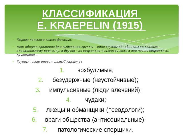 КЛАССИФИКАЦИЯ E. KRAEPELIN (1915) Первая попытка классификации. Нет общего критерия для выделения группы – одни группы объединены по клинико-описательному принципу, а другие - по социально-психологическим или чисто социальным критериям . Группы нося…