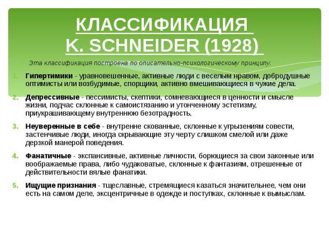 КЛАССИФИКАЦИЯ K. SCHNEIDER (1928) Эта классификация построена по описательно-психологическому принципу. Гипертимики - уравновешенные, активные люди с веселым нравом, добродушные оптимисты или возбудимые, спорщики, активно вмешивающиеся в чужие дела.…