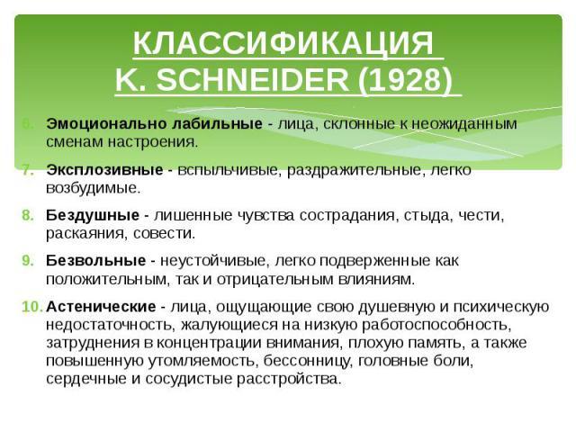 КЛАССИФИКАЦИЯ K. SCHNEIDER (1928) Эмоционально лабильные - лица, склонные к неожиданным сменам настроения. Эксплозивные - вспыльчивые, раздражительные, легко возбудимые. Бездушные - лишенные чувства сострадания, стыда, чести, раскаяния, совести. Без…