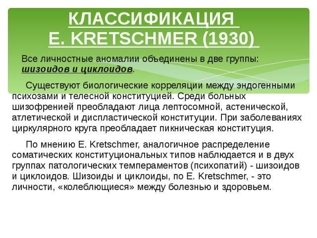 КЛАССИФИКАЦИЯ E. KRETSCHMER (1930) Все личностные аномалии объединены в две группы: шизоидов и циклоидов. Существуют биологические корреляции между эндогенными психозами и телесной конституцией. Среди больных шизофренией преобладают лица лептосомной…