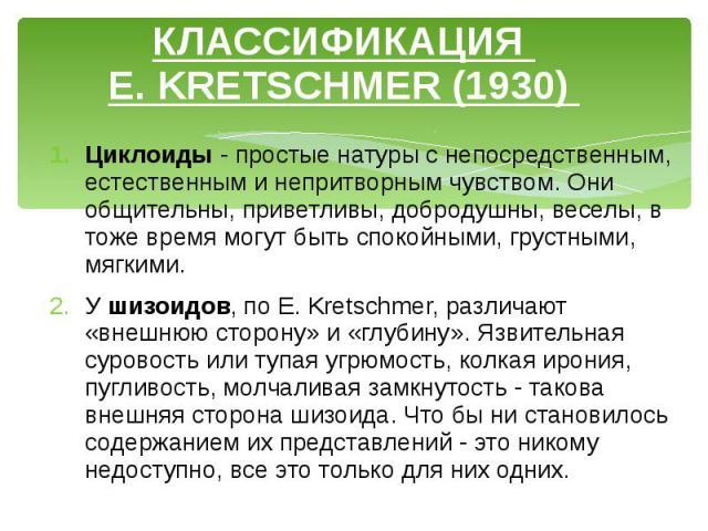 КЛАССИФИКАЦИЯ E. KRETSCHMER (1930) Циклоиды - простые натуры с непосредственным, естественным и непритворным чувством. Они общительны, приветливы, добродушны, веселы, в тоже время могут быть спокойными, грустными, мягкими. У шизоидов, по E. Kretschm…