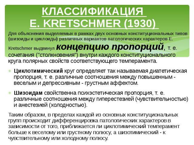 """КЛАССИФИКАЦИЯ E. KRETSCHMER (1930) Для объяснения выделяемых в рамках двух основных конституциональных типов (шизоиды и циклоиды) различных вариантов патологических характеров E. Kretschmer выдвинул концепцию пропорций, т. е. сочетания (""""столкн…"""