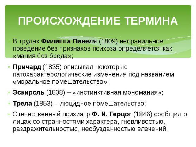 ПРОИСХОЖДЕНИЕ ТЕРМИНА В трудах Филиппа Пинеля (1809) неправильное поведение без признаков психоза определяется как «мания без бреда»; Причард (1835) описывал некоторые патохарактерологические изменения под названием «моральное помешательство»; Эскир…