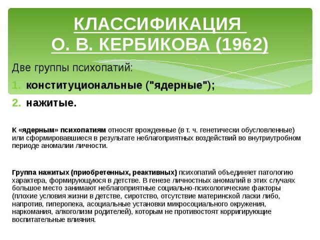 """КЛАССИФИКАЦИЯ О. В. КЕРБИКОВА (1962) Две группы психопатий: конституциональные (""""ядерные""""); нажитые. К «ядерным» психопатиям относят врожденные (в т. ч. генетически обусловленные) или сформировавшиеся в результате неблагоприятных воздейств…"""