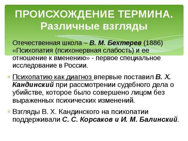 ПРОИСХОЖДЕНИЕ ТЕРМИНА. Различные взгляды Отечественная школа – В. М. Бехтерев (1886) «Психопатия (психонервная слабость) и ее отношение к вменению» - первое специальное исследование в России. Психопатию как диагноз впервые поставил В. Х. Кандинский …